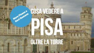 Cosa vedere a Pisa, dalle Mura alle Navi Antiche, non solo la Torre